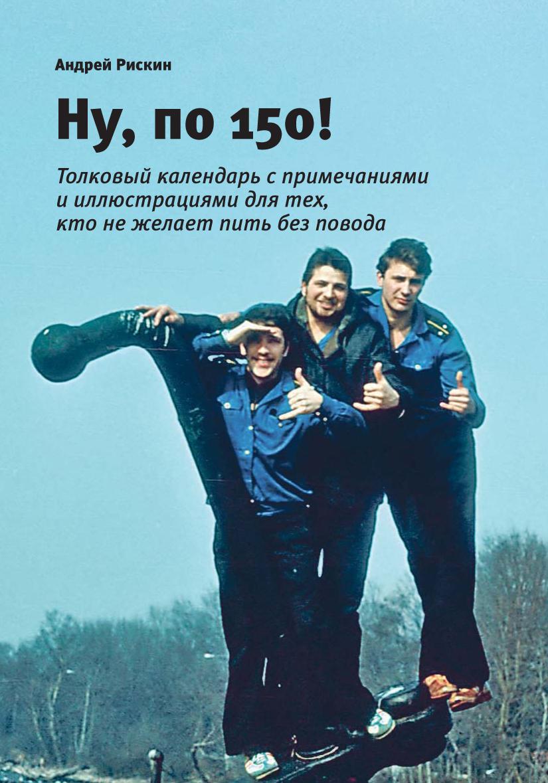 Купить книгу Ну, по 150!, автора Андрея Рискина