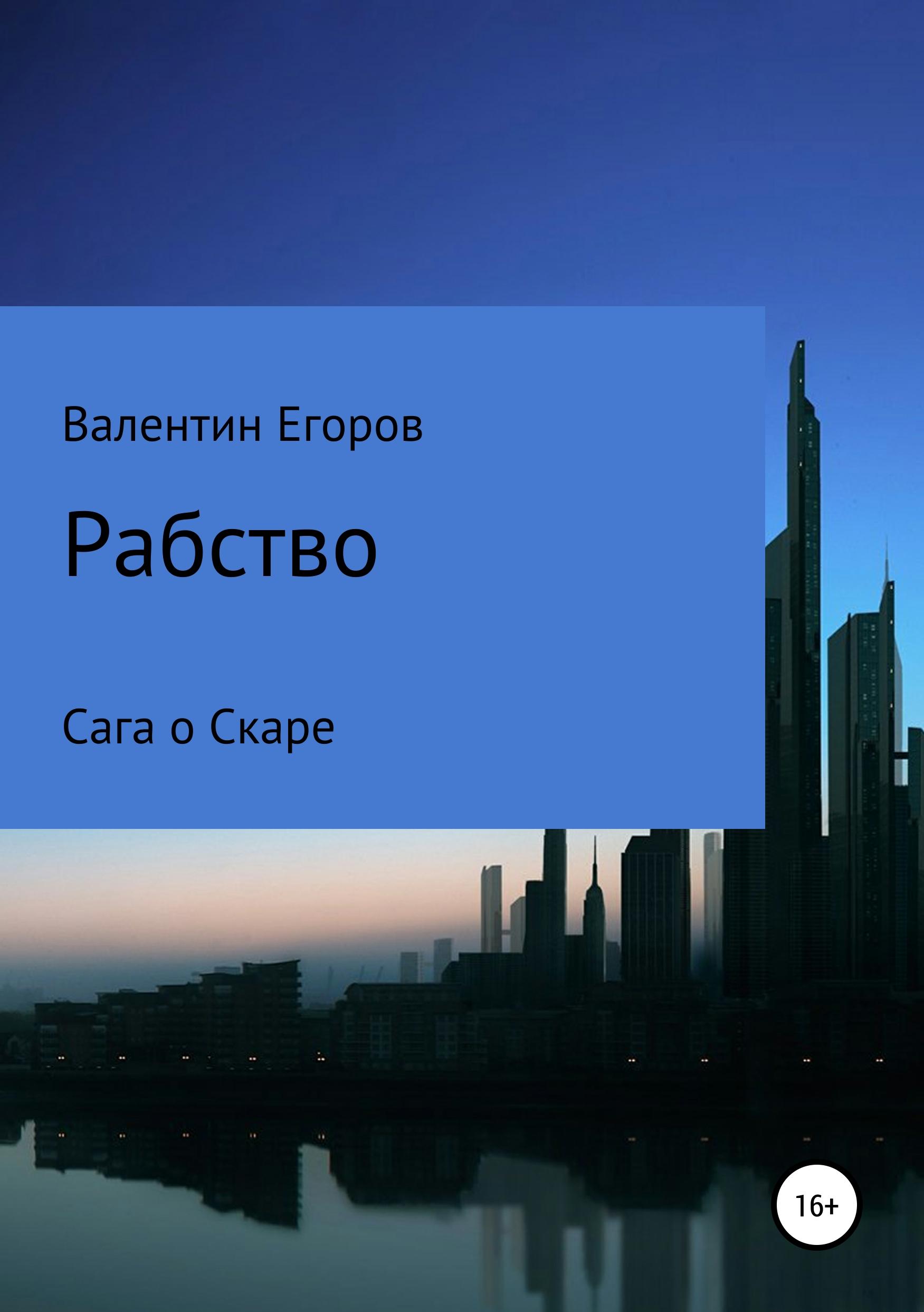 Егоров Александрович - Рабство. Сага о Скаре. Книга первая