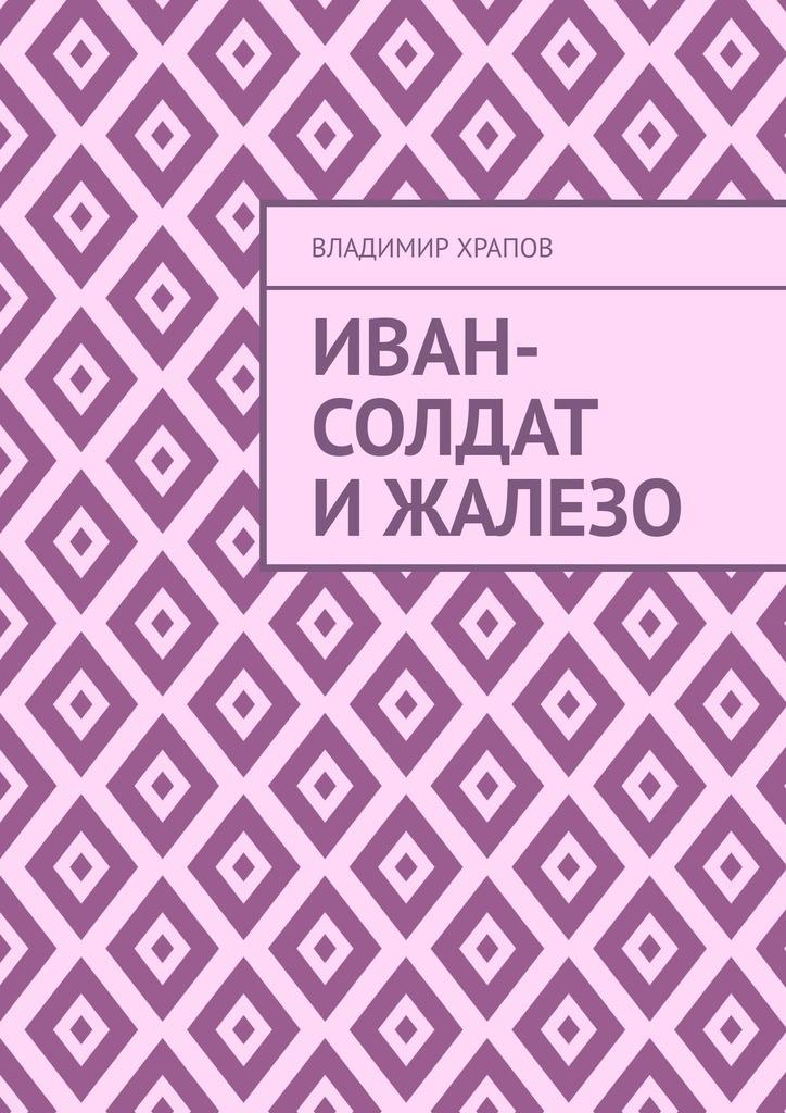 Купить книгу Иван-солдат иЖаЛеЗо, автора Владимира Храпова