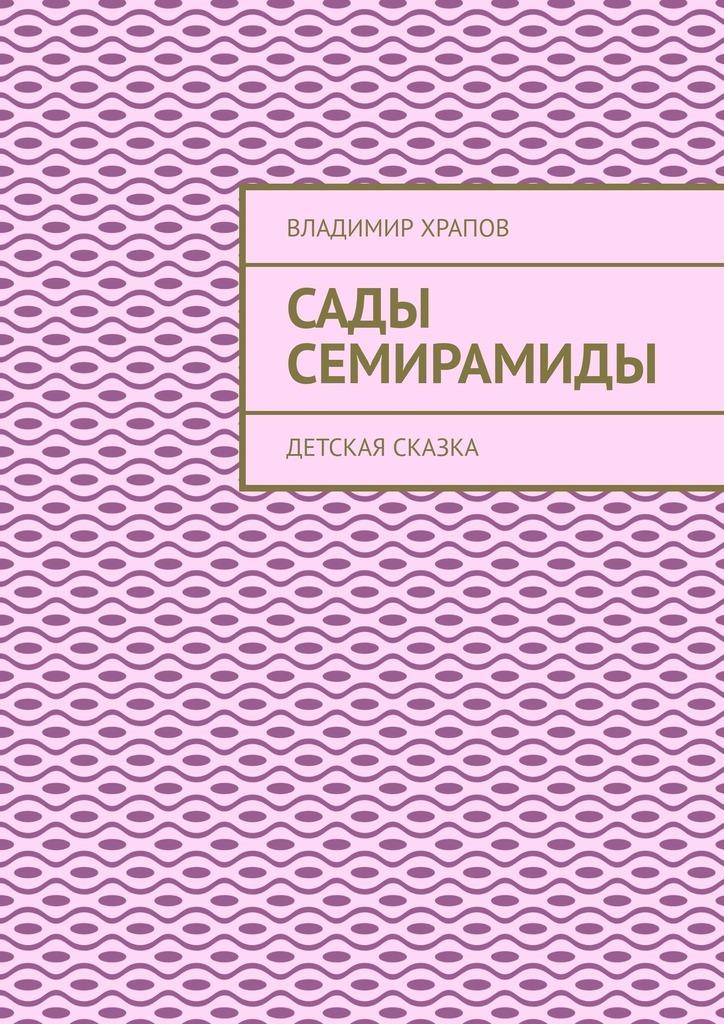 Купить книгу Сады Семирамиды. Детская сказка, автора Владимира Храпова