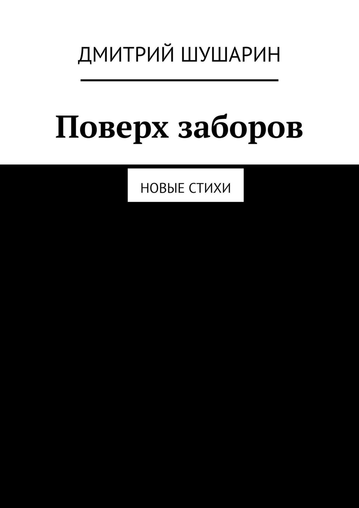 Дмитрий Шушарин - Поверх заборов. Новые стихи