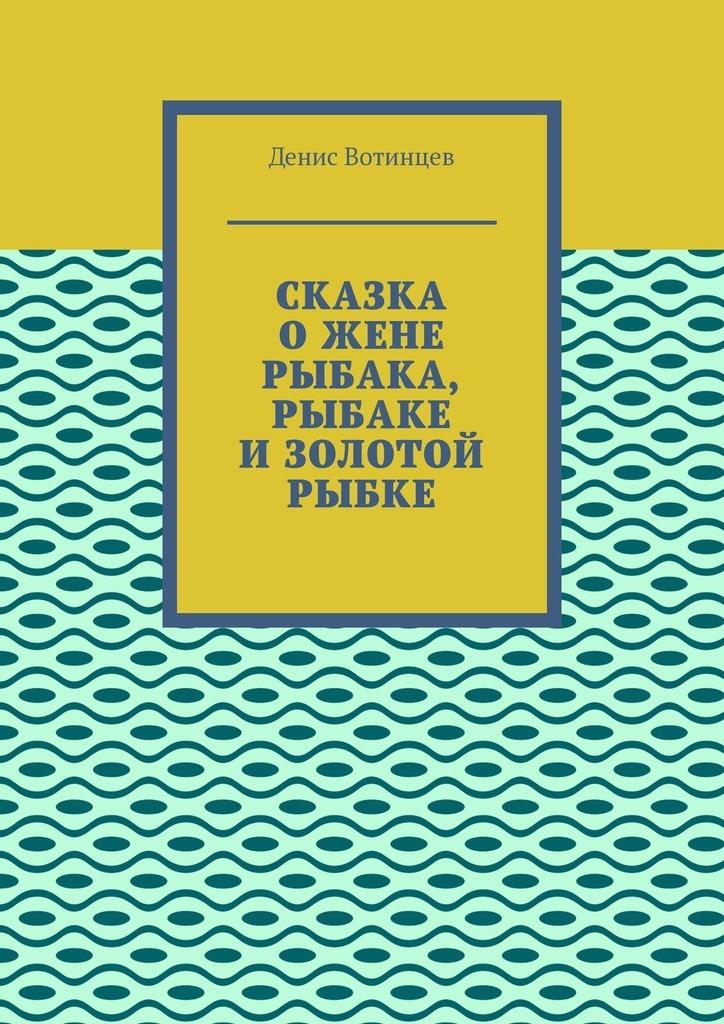 Купить книгу Сказка ожене рыбака, рыбаке изолотой рыбке, автора Дениса Вотинцева