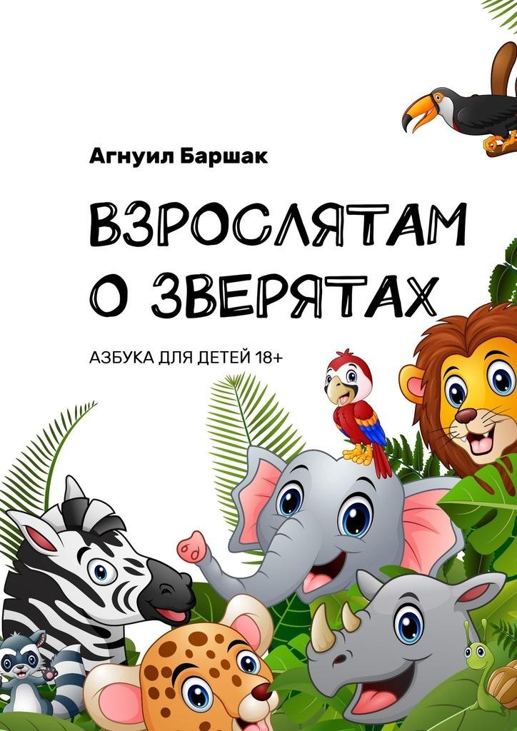 Купить книгу ВЗРОСЛЯТАМ ОЗВЕРЯТАХ. АЗБУКА ДЛЯ ДЕТЕЙ18+, автора Агнуила Баршак