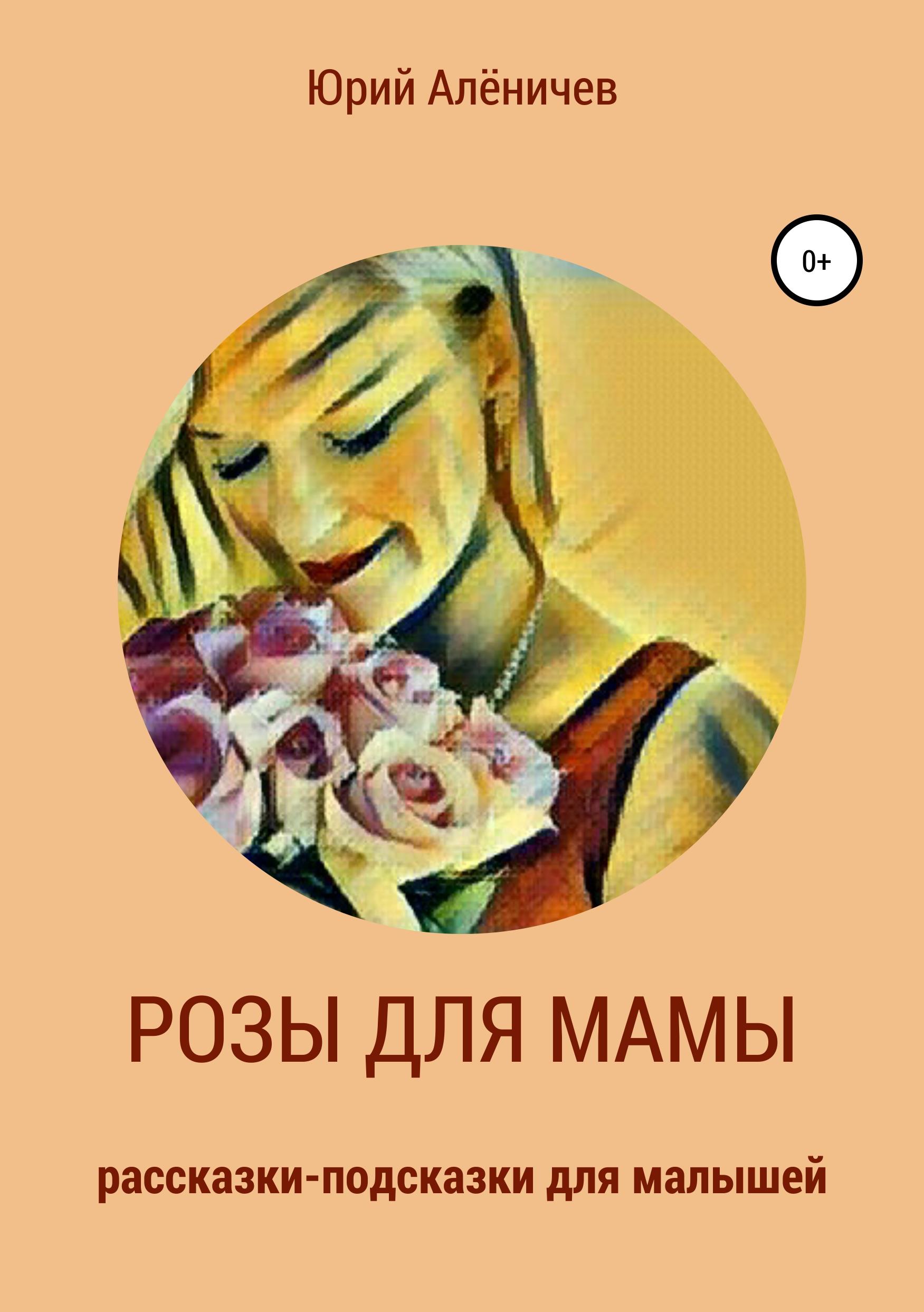 Купить книгу Розы для мамы. Рассказки-подсказки для малышей, автора Юрия Алёничева
