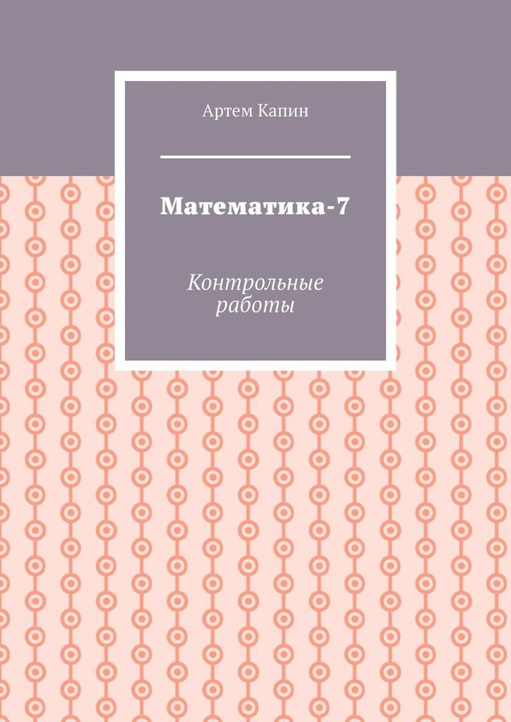 Купить книгу Математика-7. Контрольные работы, автора Артема Витальевича Капина