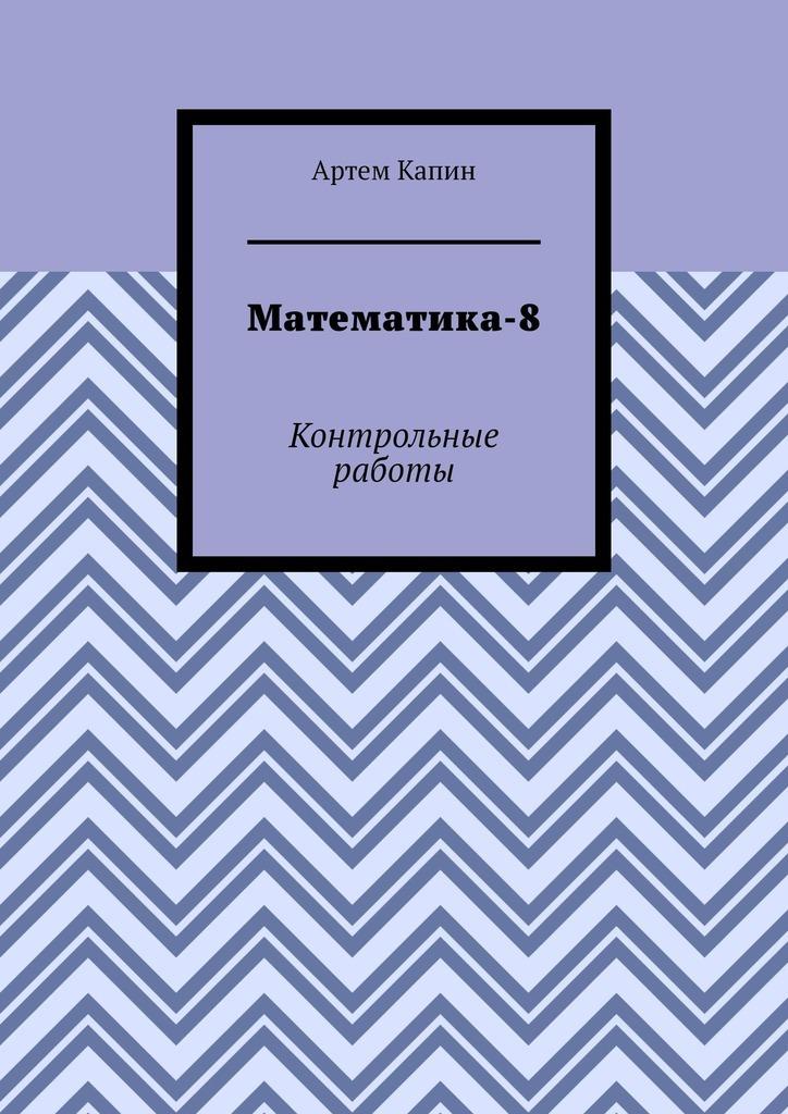 Купить книгу Математика-8. Контрольные работы, автора Артема Витальевича Капина