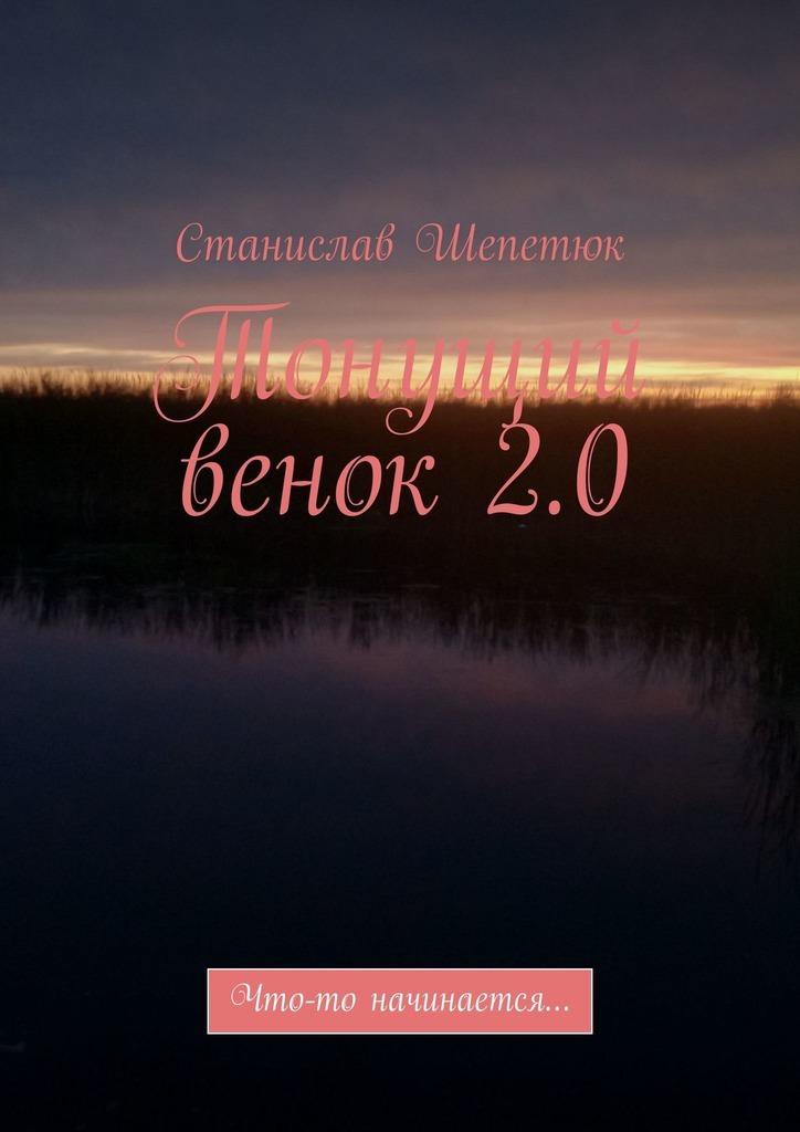 Купить книгу Тонущий венок 2.0. Что-то начинается…, автора Станислава Леонтьевича Шепетюка
