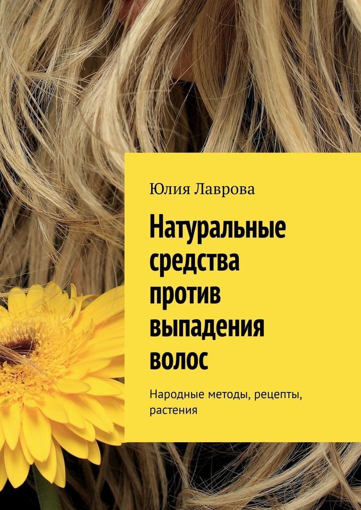 Купить книгу Натуральные средства против выпадения волос. Народные методы, рецепты, растения, автора Юлии Лавровой