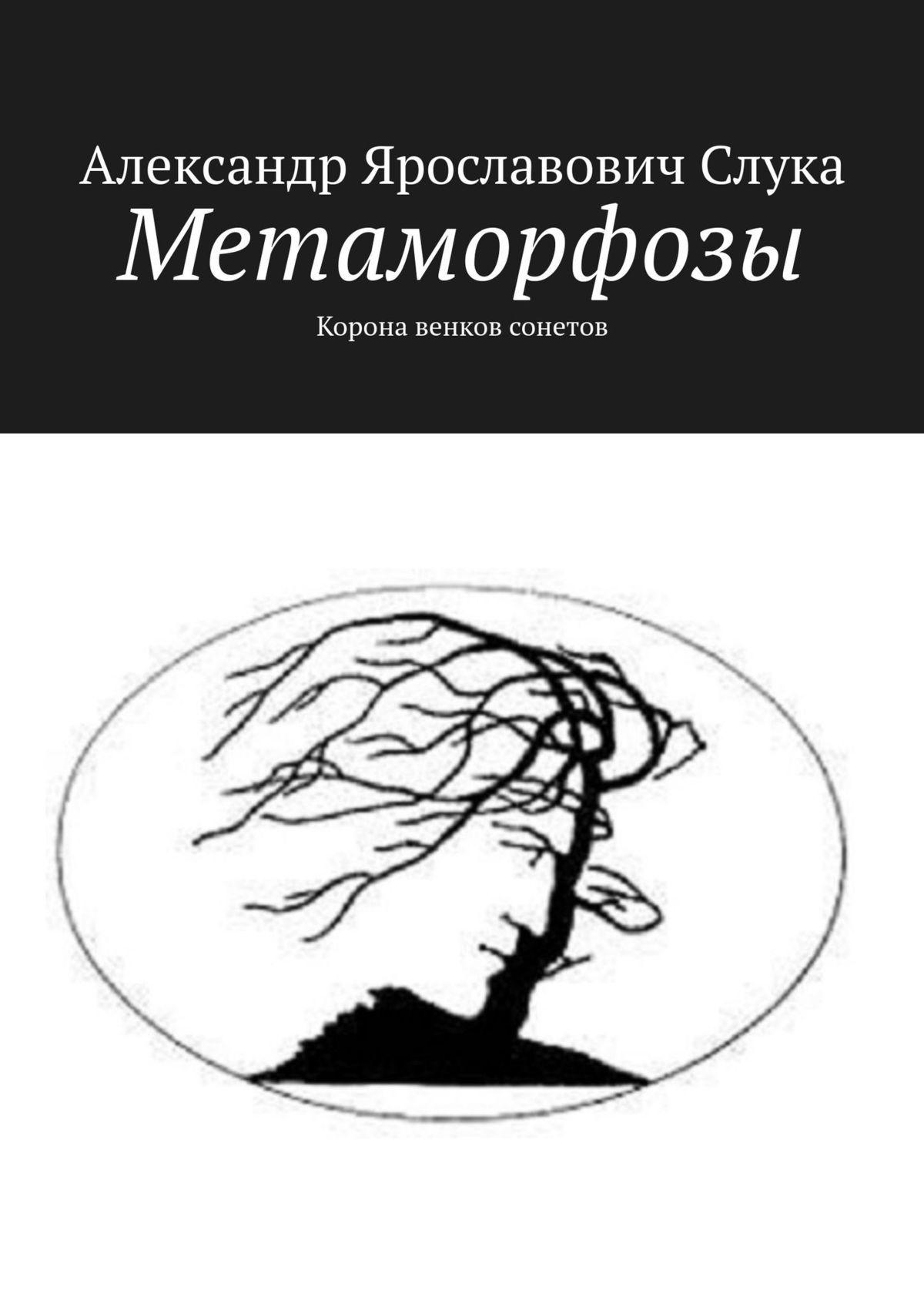 Купить книгу Метаморфозы. Корона венков сонетов, автора Александра Ярославовича Слуки