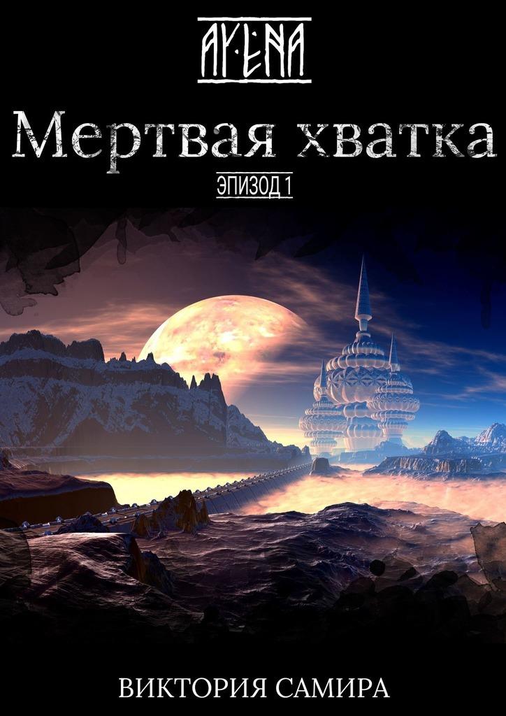 Купить книгу AYENA. Эпизод 1. Мертвая хватка, автора Виктории Самиры