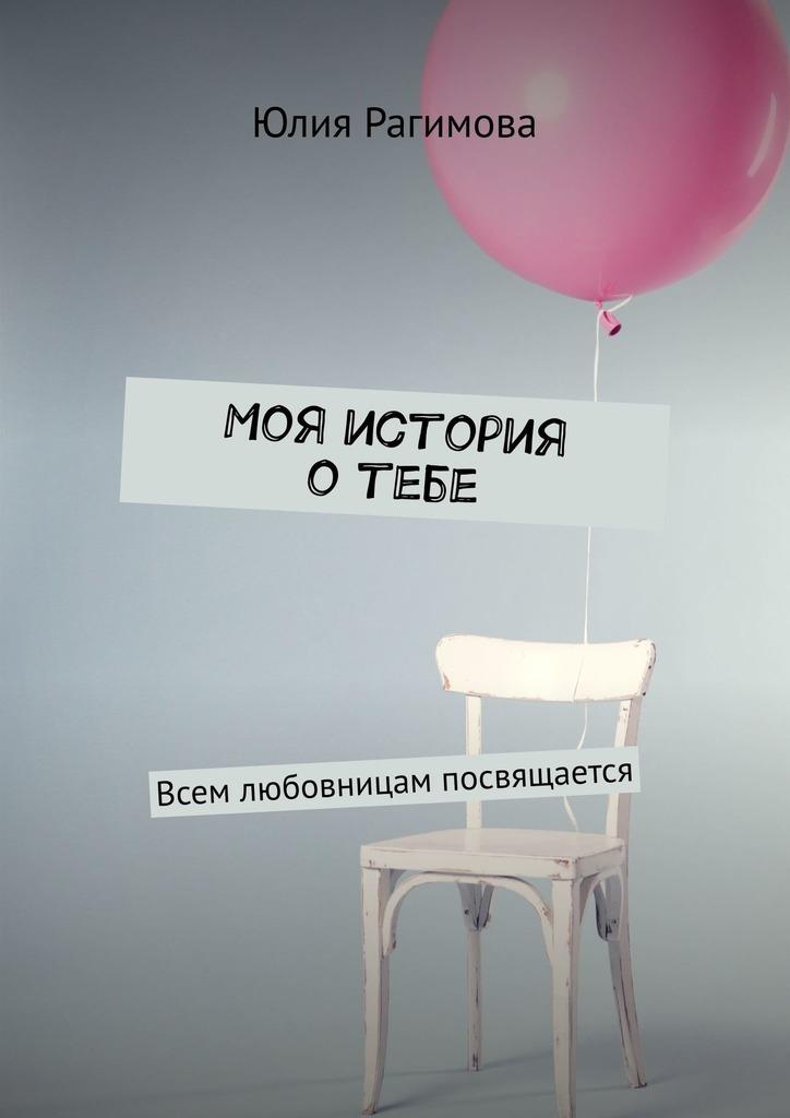 Купить книгу Моя история отебе. Всем любовницам посвящается, автора Юлии Рагимовой