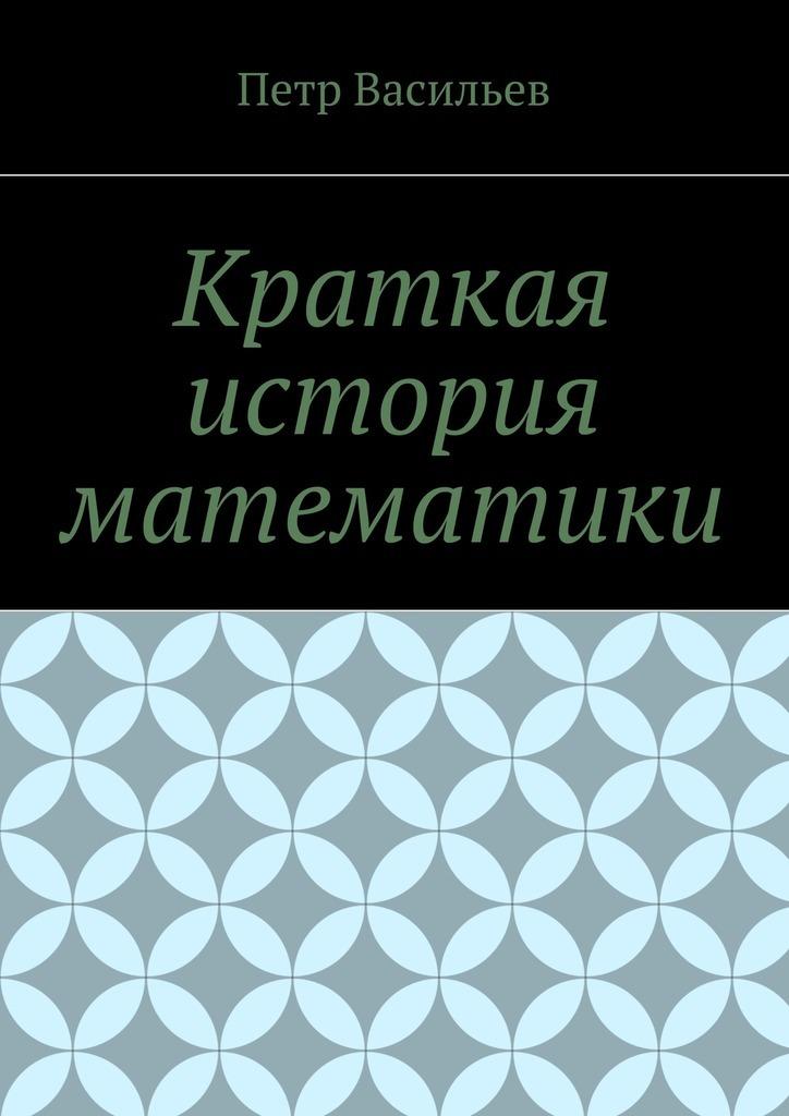 Купить книгу Краткая история математики, автора Петра Иосифовича Васильева
