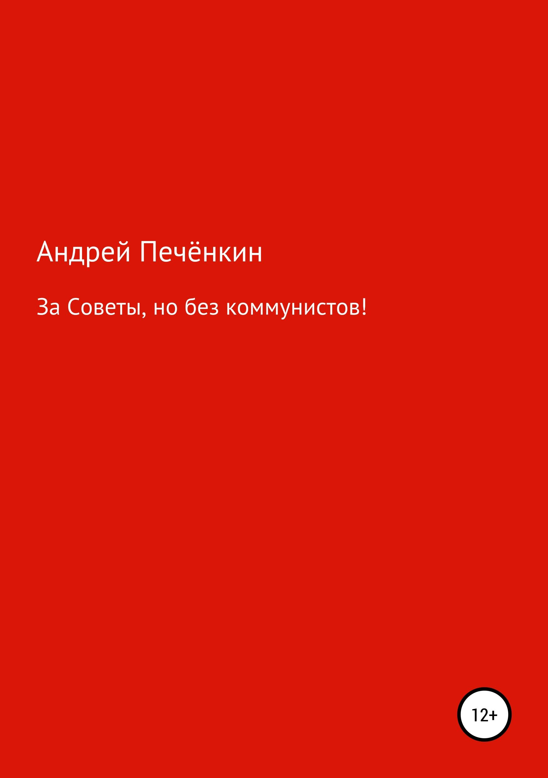 Купить книгу За Советы, но без коммунистов!, автора Андрея Васильевича Печёнкина