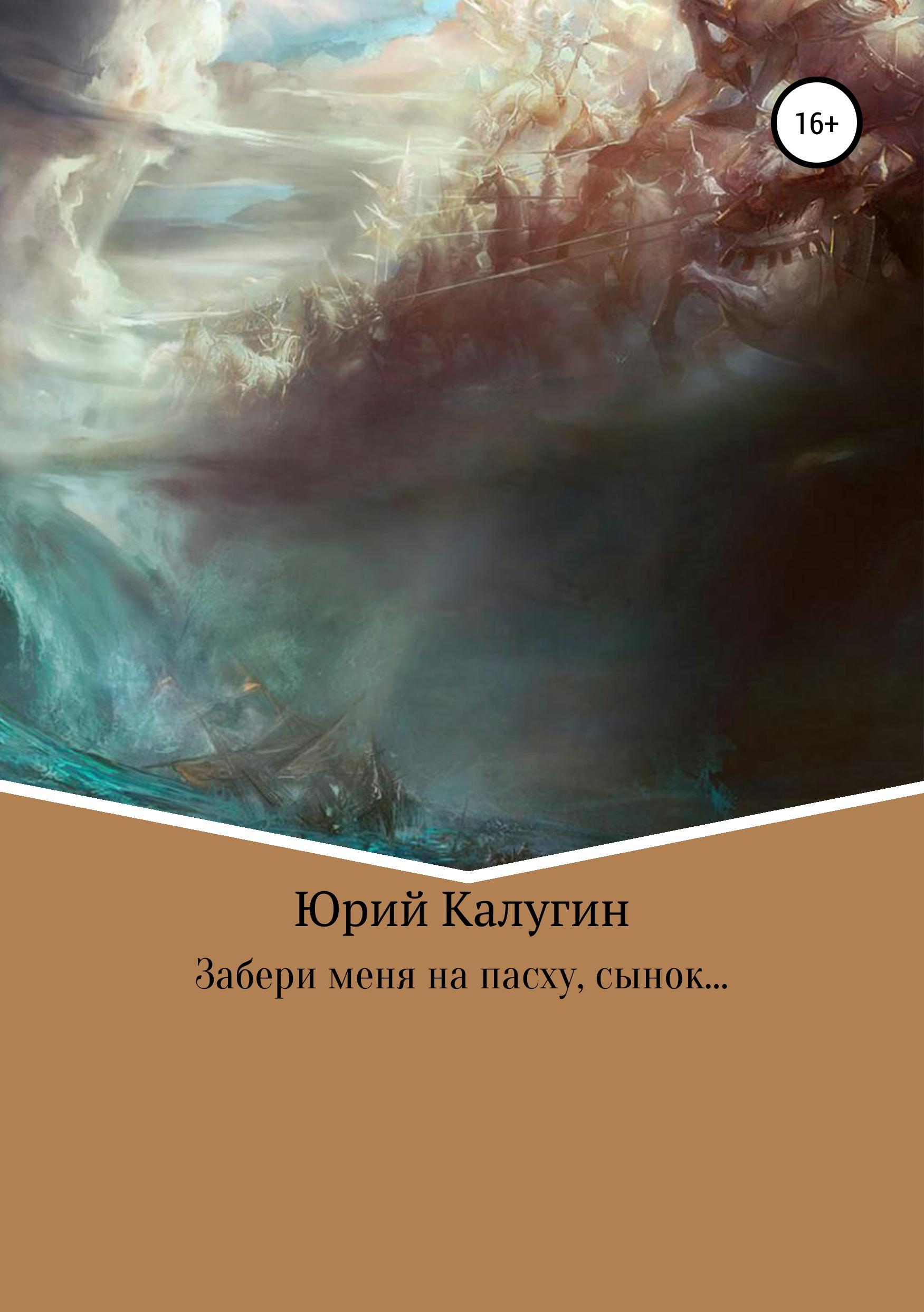 Купить книгу Забери меня на Пасху, сынок…, автора Юрия Викторовича Калугина