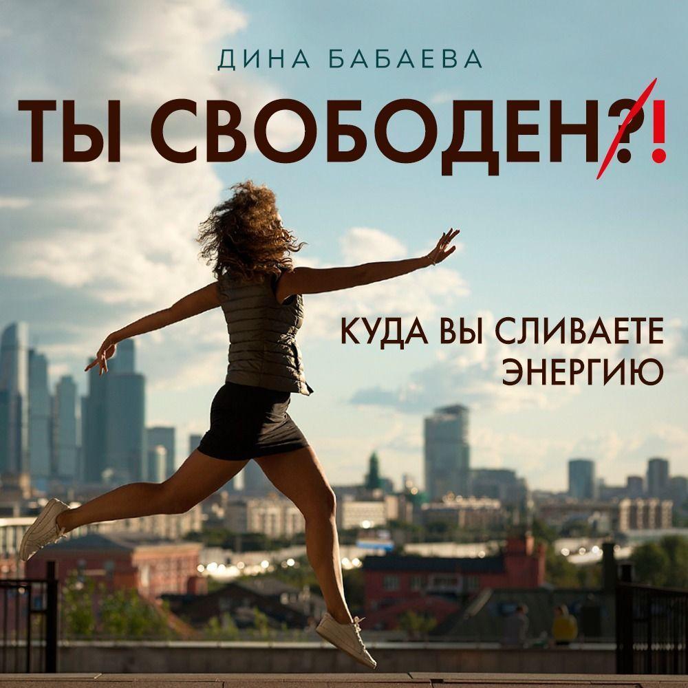 Купить книгу Ты свободен! Куда вы сливаете энергию, автора Дины Бабаевой