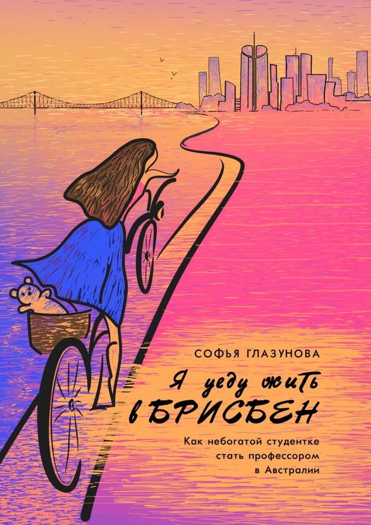 Купить книгу Я уеду жить вБрисбен. Как небогатой студентке стать профессором в Австралии, автора Софьи Глазуновой