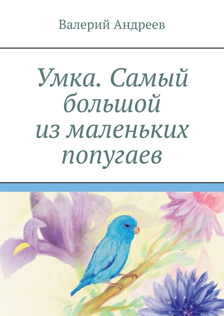 Купить книгу Умка. Самый большой измаленьких попугаев, автора Валерия Андреева