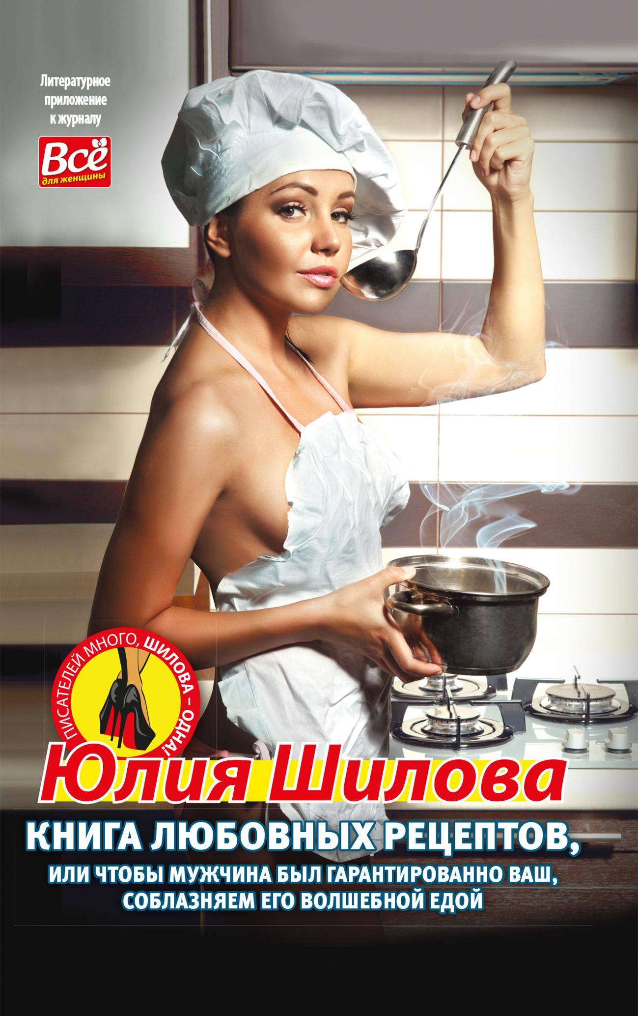 Книга любовных рецептов, или Чтобы мужчина был гарантированно ваш, соблазняем его волшебной едой