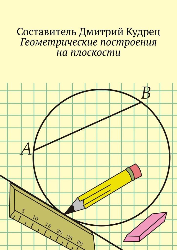 Купить книгу Геометрические построения наплоскости, автора Дмитрия Кудреца