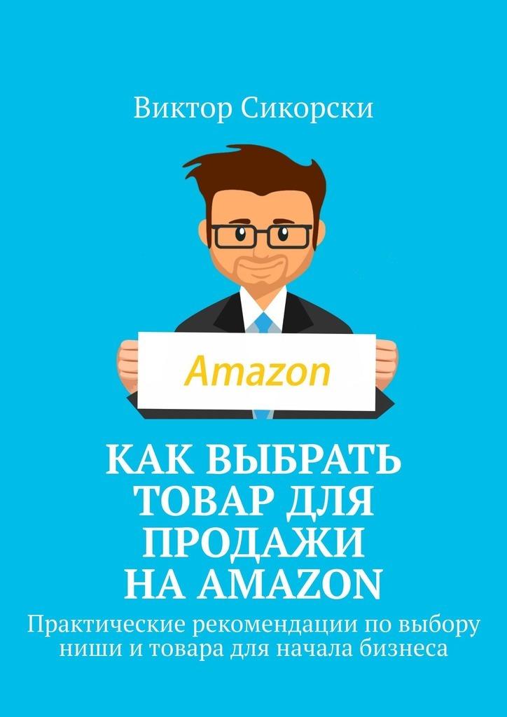 Купить книгу Как выбрать товар для продажи наAmazon. Практические рекомендации повыбору ниши итовара для начала бизнеса, автора Виктора Сикорски
