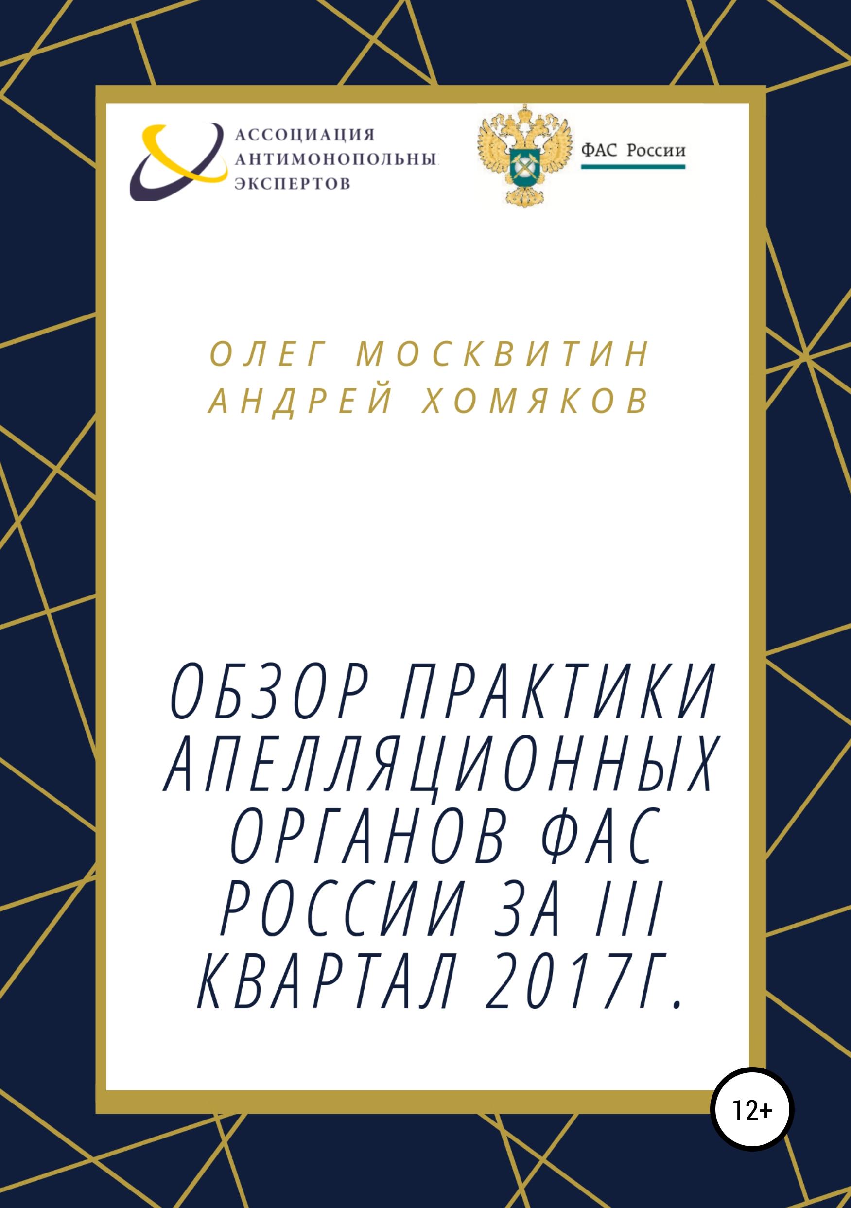 Купить книгу Обзор апелляционной практики ФАС России за III квартал 2017 г., автора Андрея Николаевича Хомякова