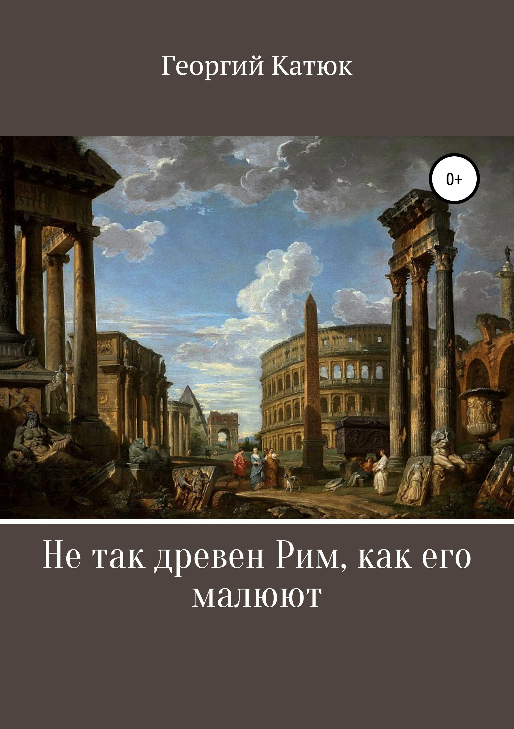 Купить книгу Не так древен Рим, как его малюют, автора Георгия Петровича Катюка