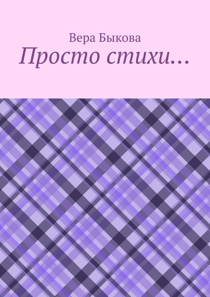Купить книгу Просто стихи…, автора Веры Быковой