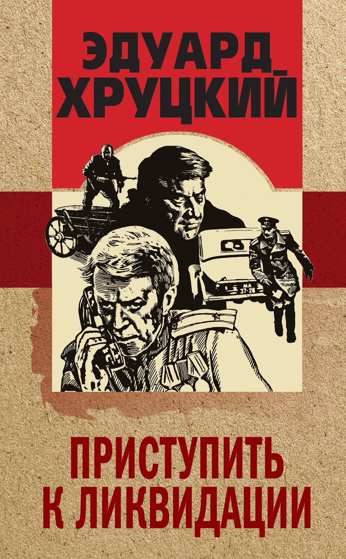 Купить книгу Приступить к ликвидации, автора Эдуарда Хруцкого