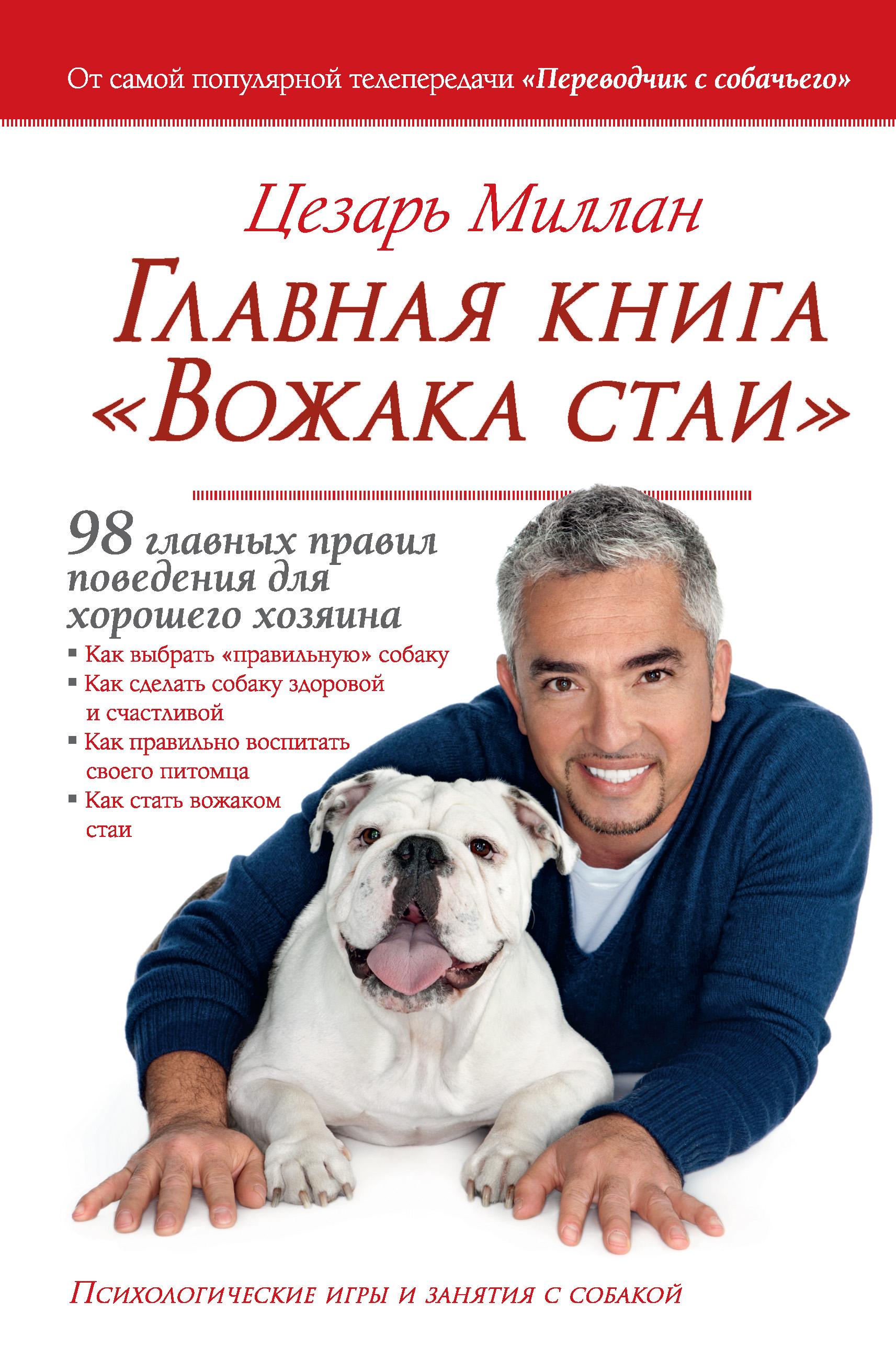 Купить книгу Главная книга «Вожака стаи». 98 главных правил поведения для хорошего хозяина, автора Цезаря Миллана