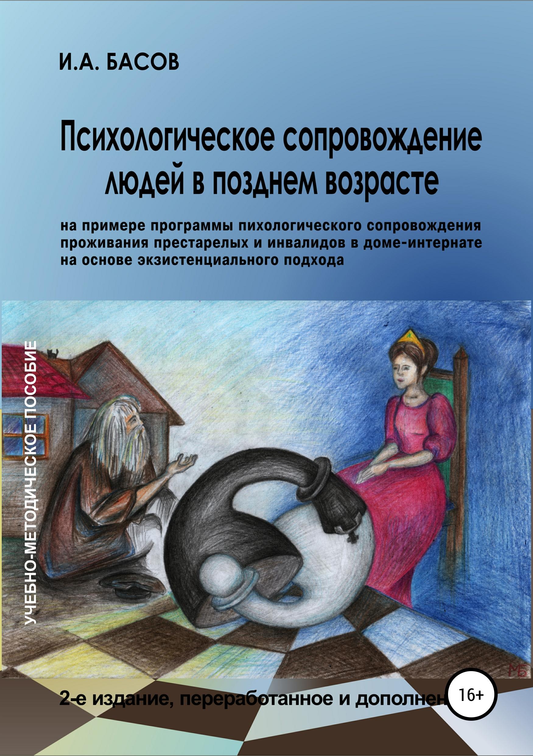 Психологическое сопровождение людей в позднем возрасте (на примере программы психологического сопровождения проживания престарелых и инвалидов в доме-интернате на основе экзистенциального подхода)