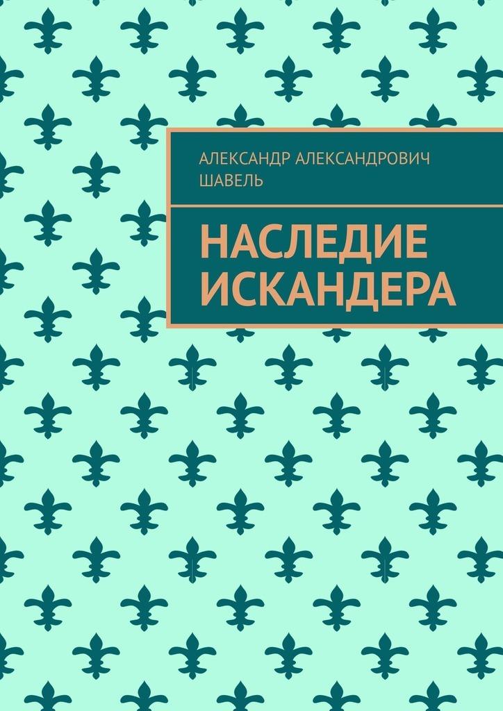 Купить книгу Наследие Искандера, автора Александра Александровича Шавеля