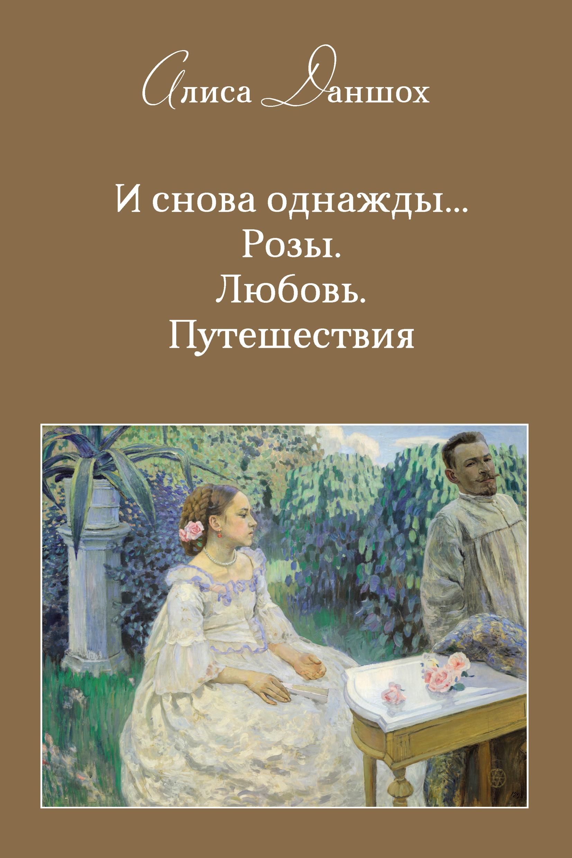 Купить книгу И снова однажды… Розы. Любовь. Путешествия, автора Алисы Даншох