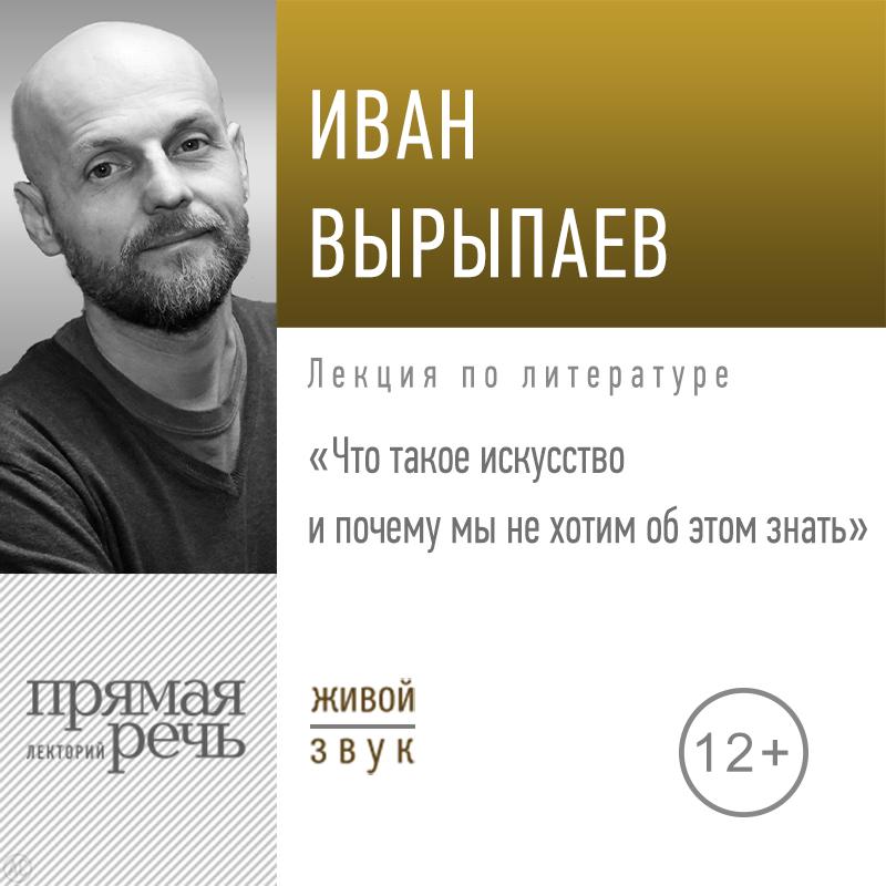 Купить книгу Лекция «Что такое искусство и почему мы не хотим об этом знать», автора Ивана Александровича Вырыпаева