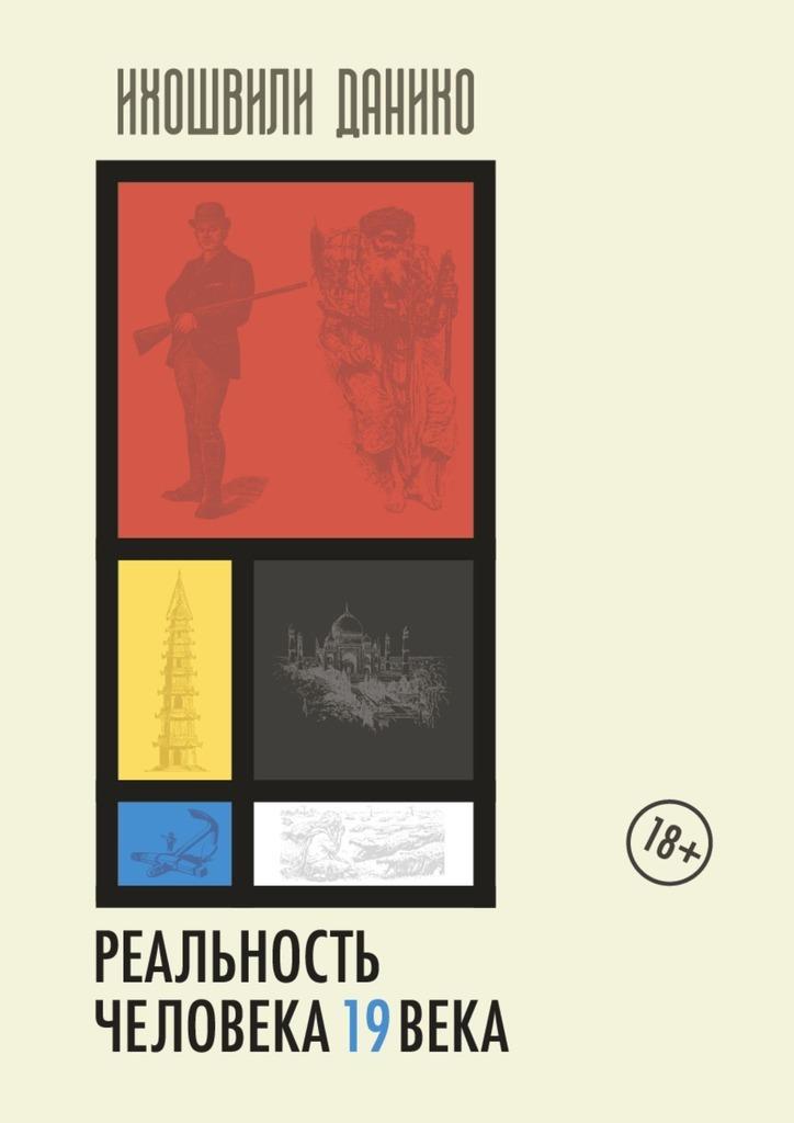 Купить книгу Реальность человека 19века. Мир прошлого из впечатлений и мнений современников, автора Данико Ихошвили