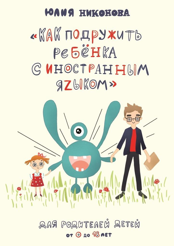 Купить книгу Как подружить ребёнка синостранным языком. Для родителей детей от 0 до 18 лет, автора Юлии Никоновой