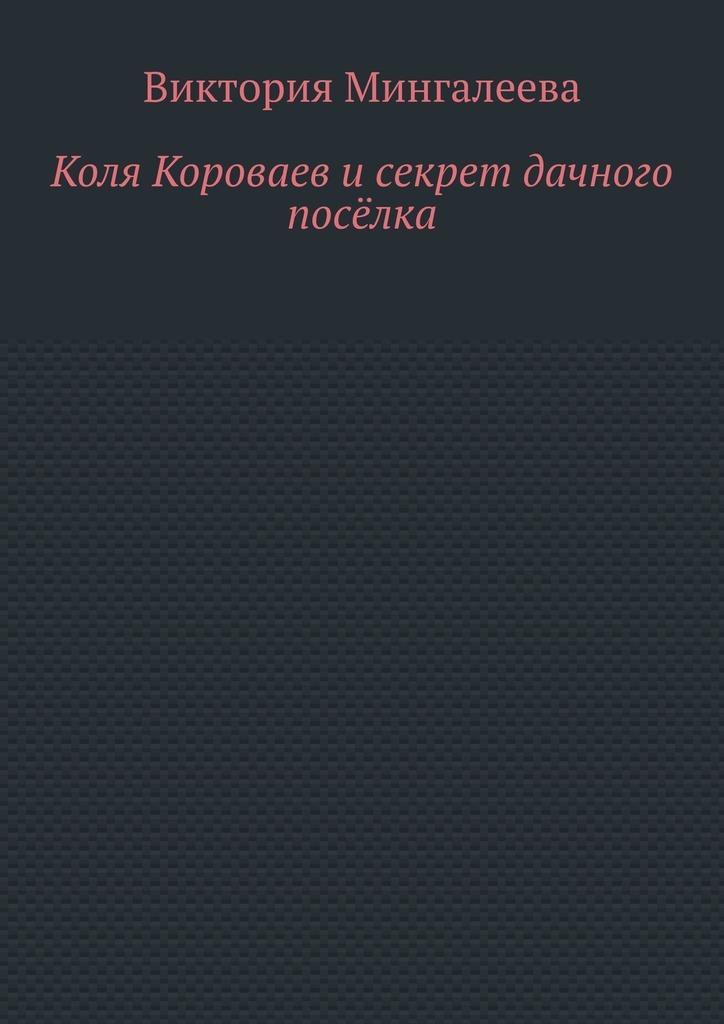 Купить книгу Коля Короваев исекрет дачного посёлка, автора Виктории Мингалеевой