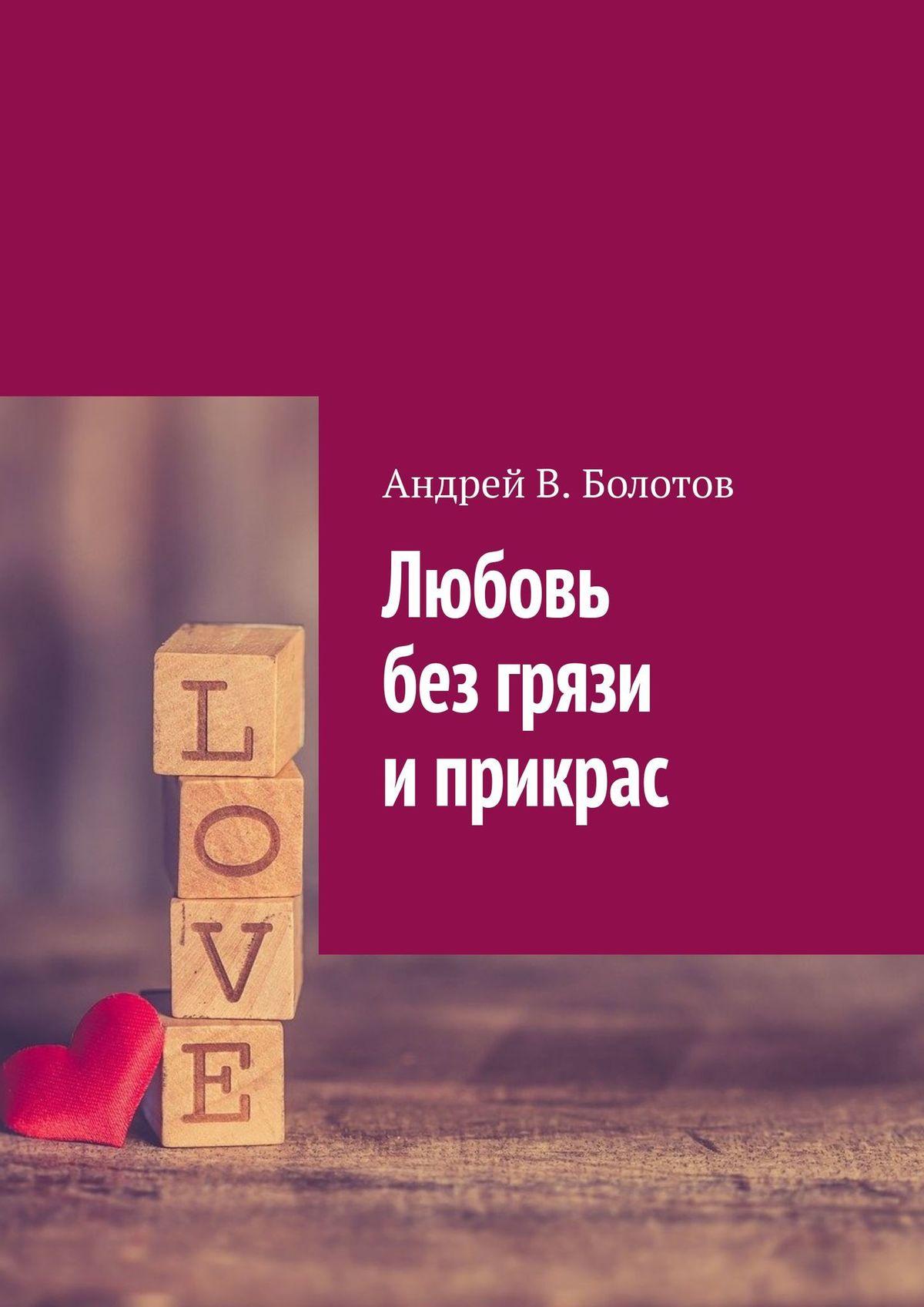 Купить книгу Любовь без грязи иприкрас, автора Андрея В. Болотова