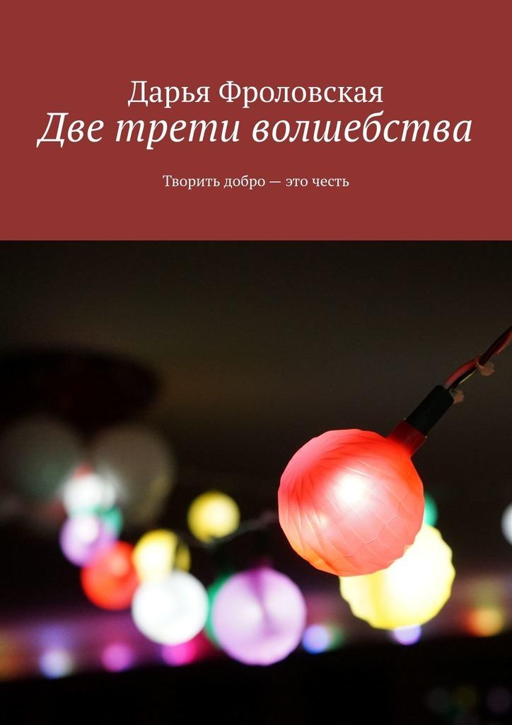 Купить книгу Две трети волшебства. Творить добро– это честь, автора Дарьи Фроловской