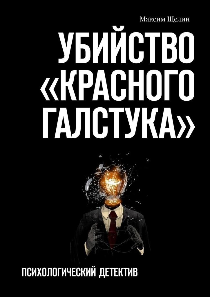 Купить книгу Убийство «красного галстука». Психологический детектив, автора Максима Щелина