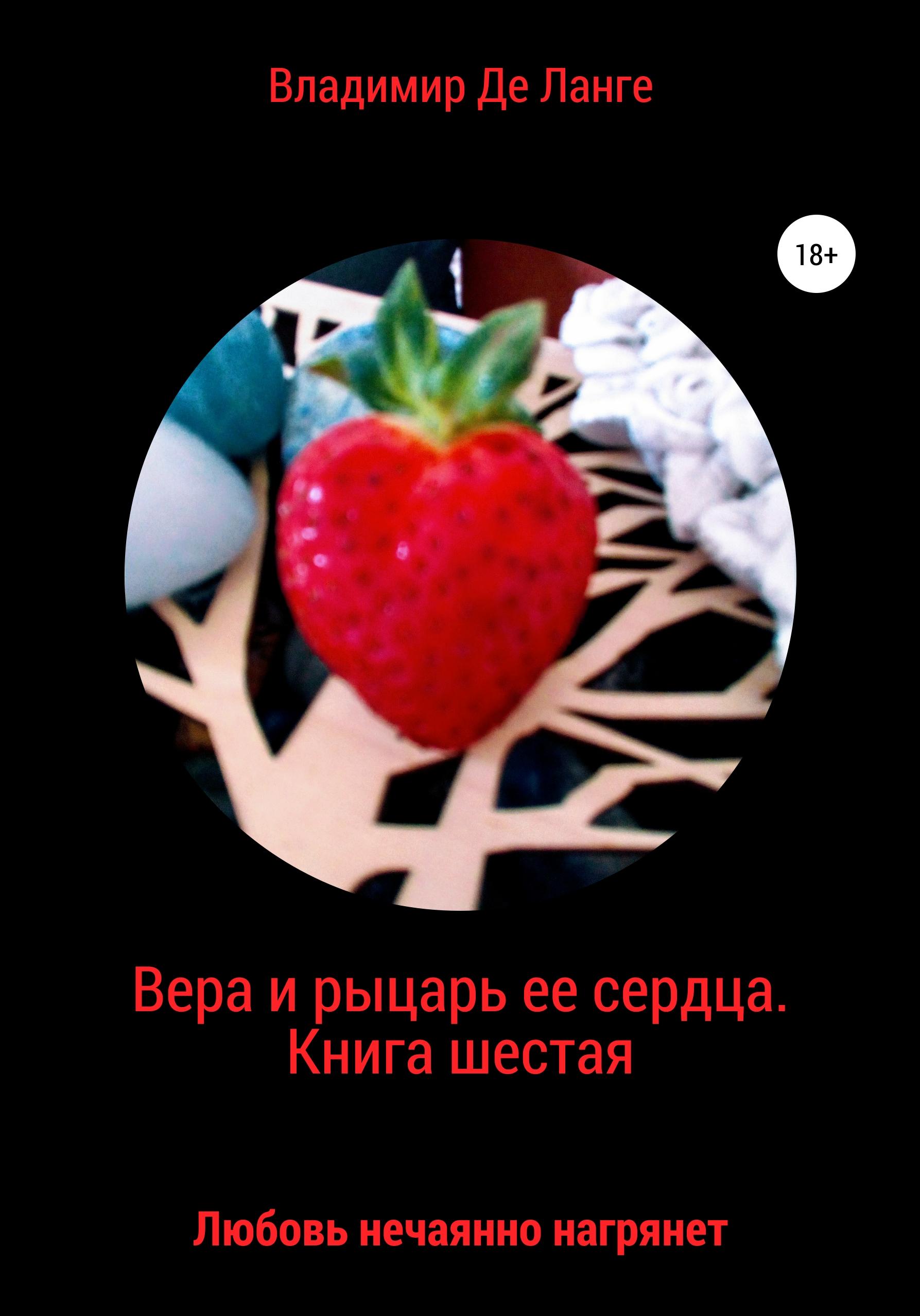 Купить книгу Вера и рыцарь ее сердца. Книга шестая. Любовь нечаянно нагрянет, автора Владимира Де Ланге