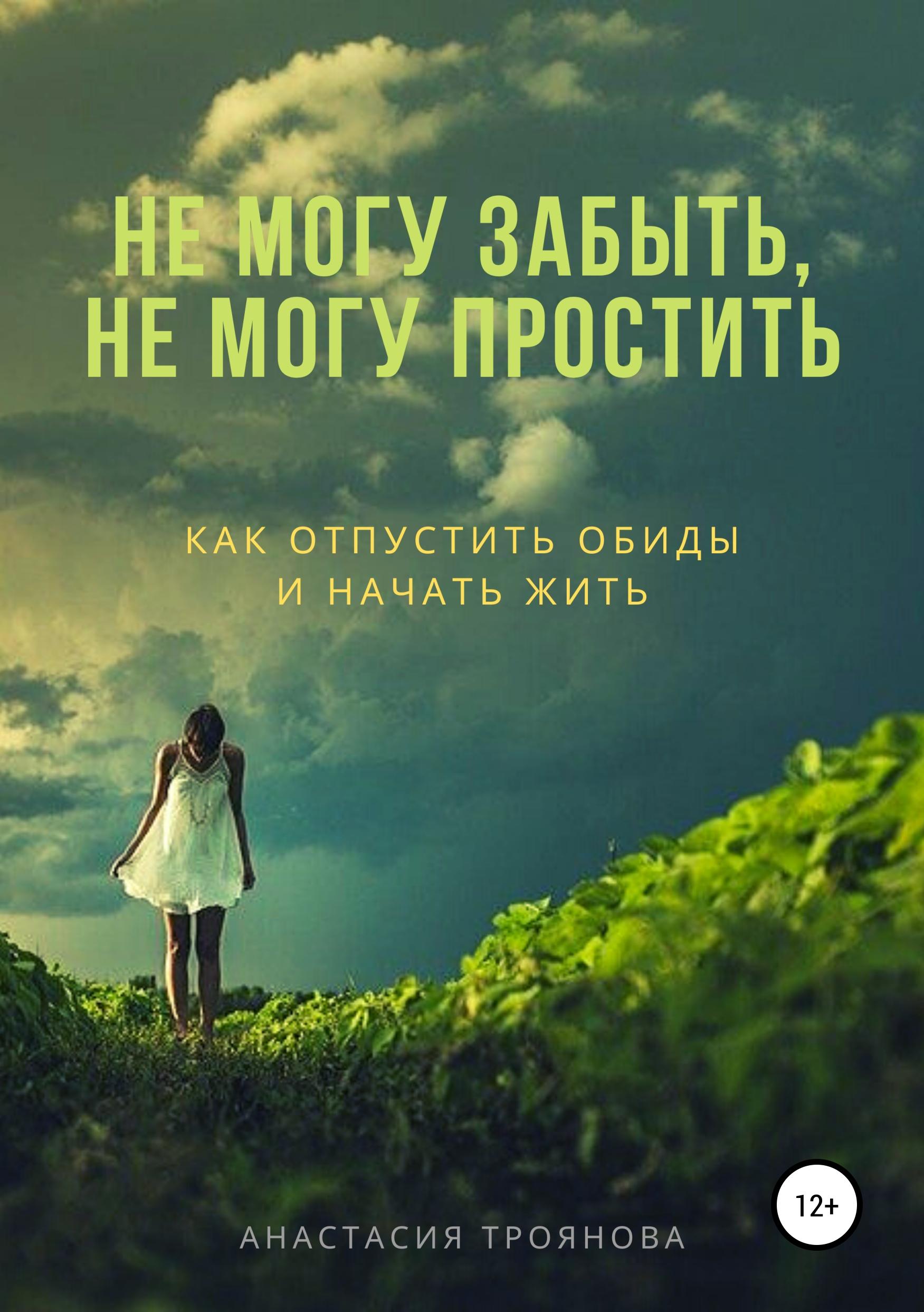 Купить книгу Не могу забыть, не могу простить. Как отпустить обиды и начать жить, автора Анастасии Трояновой