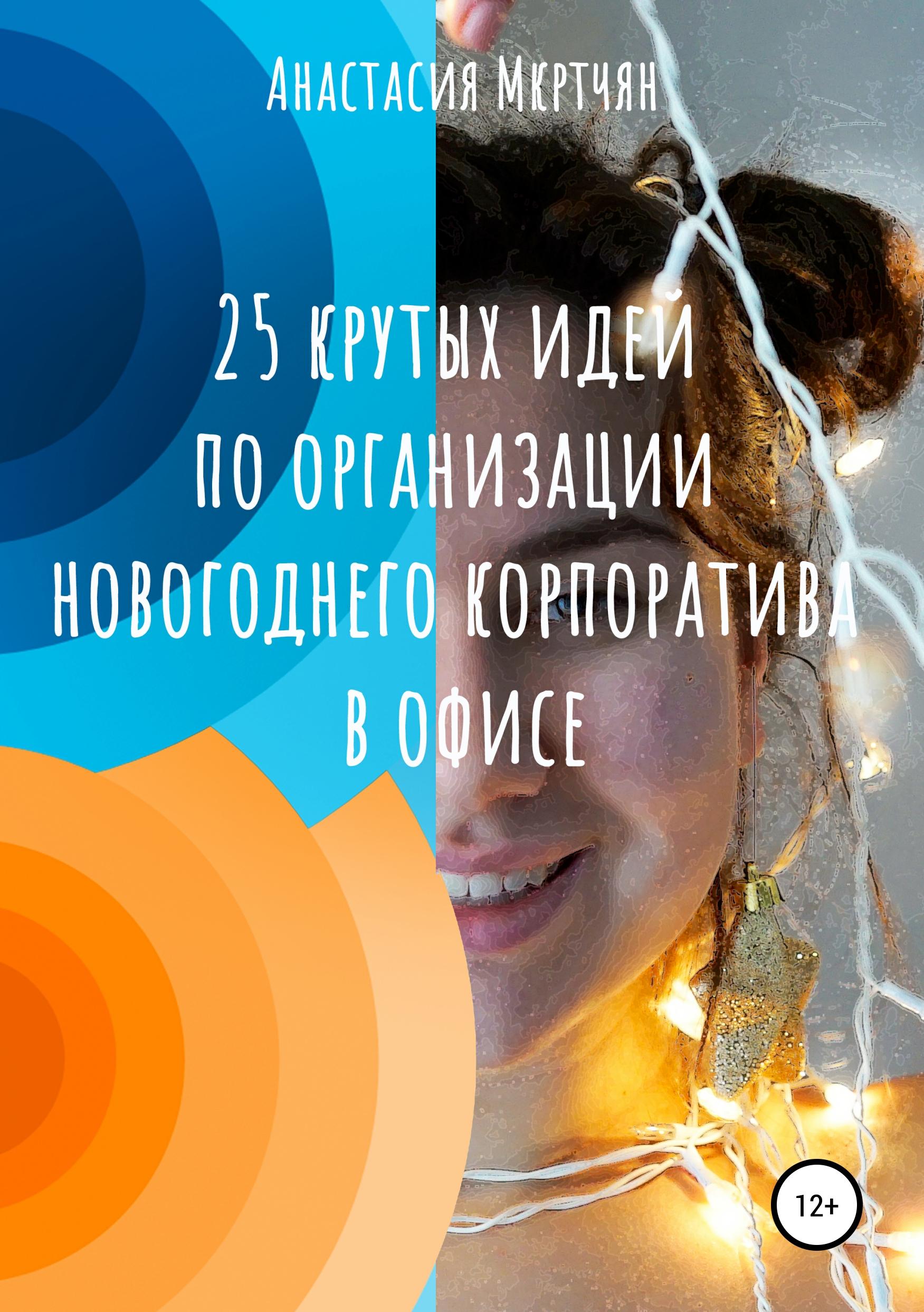 Купить книгу 25 крутых идей по организации новогоднего корпоратива в офисе, автора Анастасии Сергеевны Мкртчян