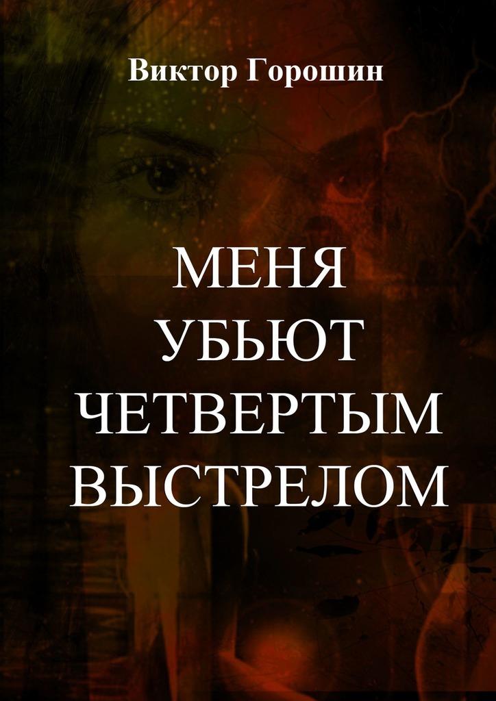 Купить книгу Меня убьют четвертым выстрелом, автора Виктора Горошина