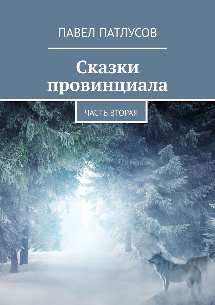 Купить книгу Сказки провинциала. Часть вторая, автора Павла Патлусова