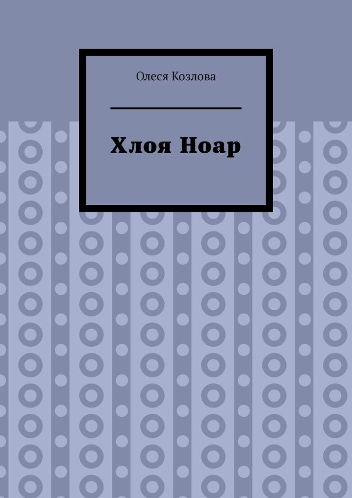 Купить книгу ХлояНоар, автора Олеси Козловой