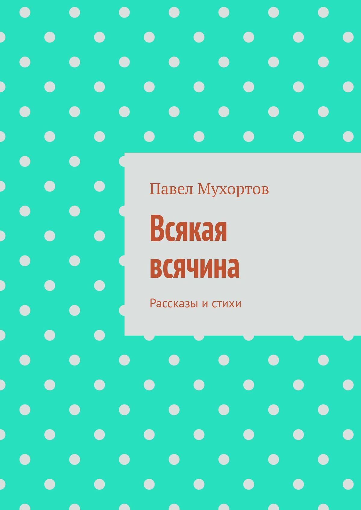Купить книгу Всякая всячина. Рассказы истихи, автора Павла Мухортова