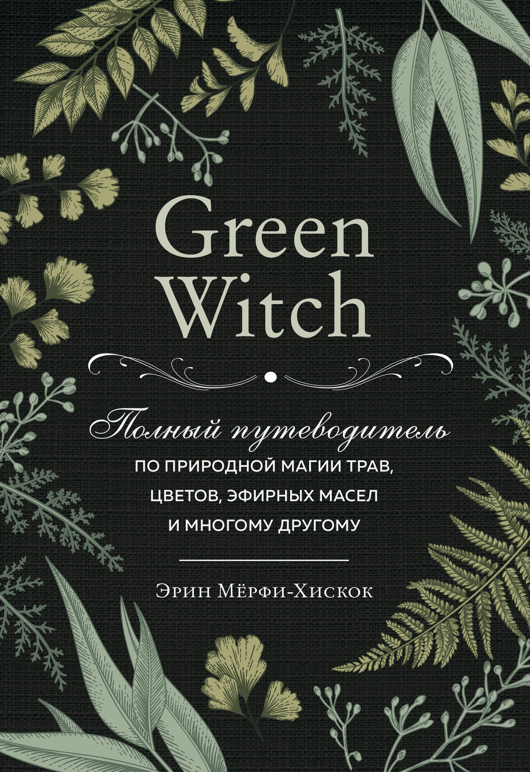 Купить книгу Green Witch. Полный путеводитель по природной магии трав, цветов, эфирных масел и многому другому, автора Эрин Мёрфи-Хискок