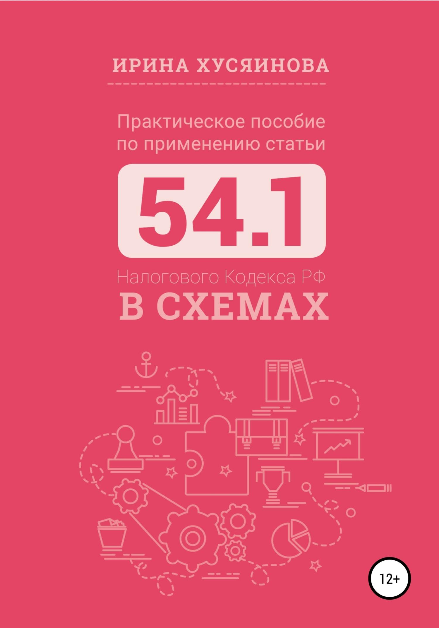 Ирина Хусяинова - Практическое пособие по применению статьи 54.1 Налогового кодекса РФ в схемах