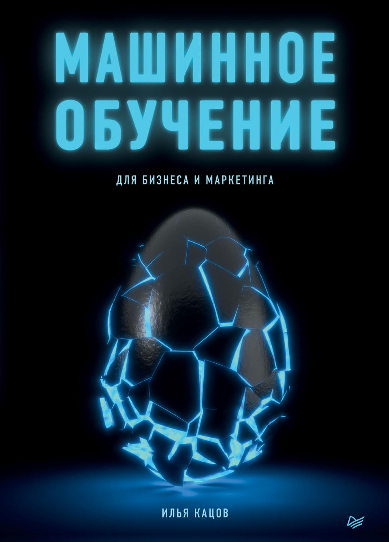 Купить книгу Машинное обучение для бизнеса и маркетинга, автора Ильи Кацова