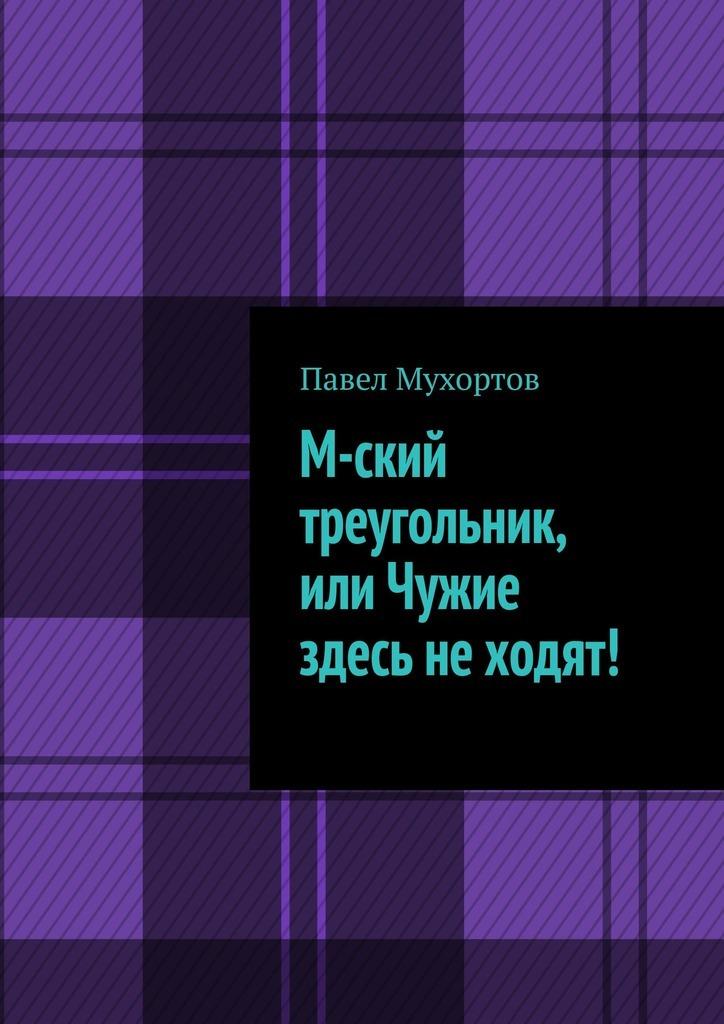 Купить книгу М-ский треугольник, или Чужие здесь неходят!, автора Павла Мухортова